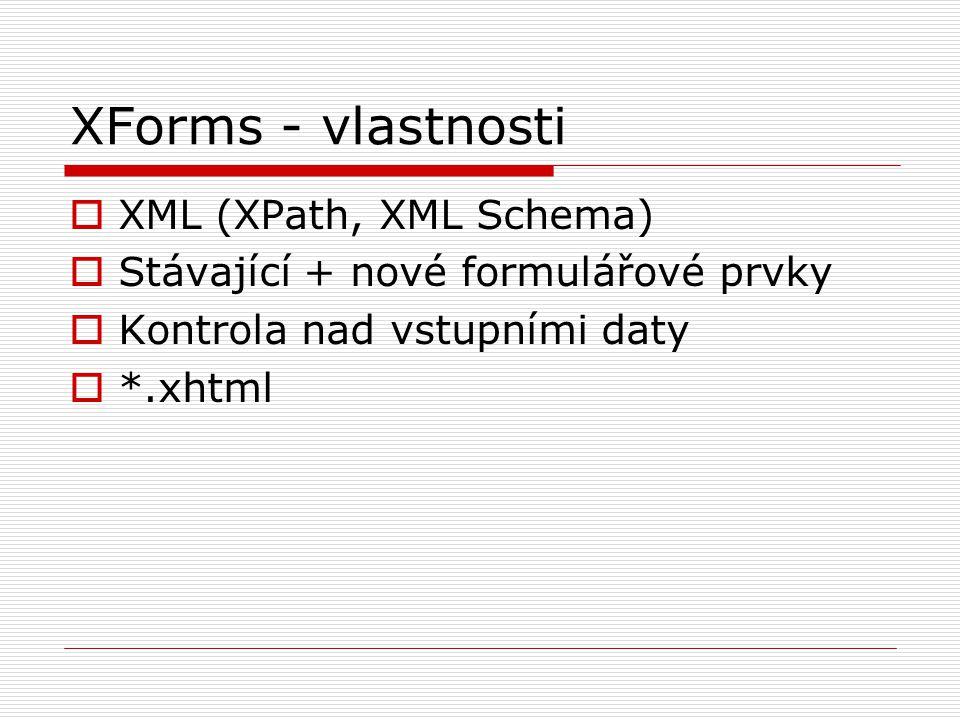 XForms - vlastnosti  XML (XPath, XML Schema)  Stávající + nové formulářové prvky  Kontrola nad vstupními daty  *.xhtml