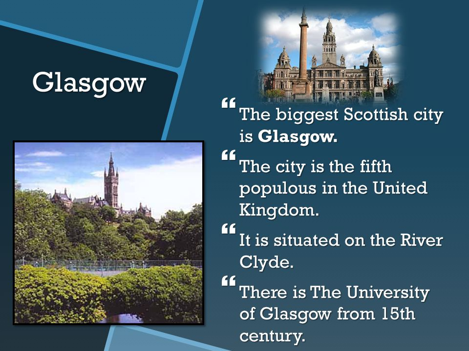 Glasgow  The biggest Scottish city is Glasgow.  The city is the fifth populous in the United Kingdom.  It is situated on the River Clyde.  There i