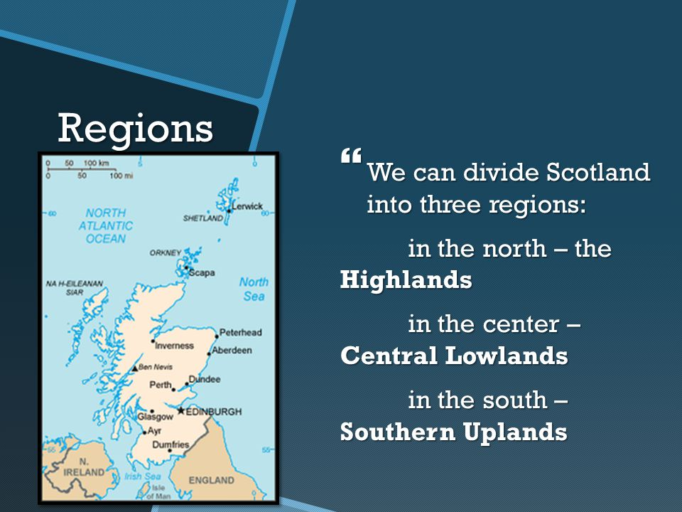 Regions  We can divide Scotland into three regions: in the north – the Highlands in the center – Central Lowlands in the south – Southern Uplands