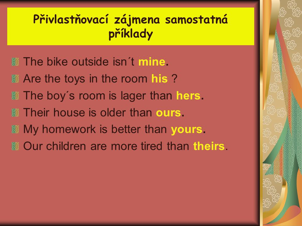 Přivlastňovací zájmena samostatná příklady The bike outside isn´t mine. Are the toys in the room his ? The boy´s room is lager than hers. Their house