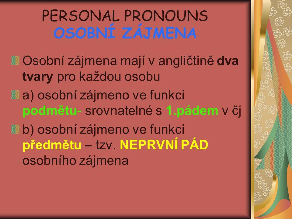 PERSONAL PRONOUNS OSOBNÍ ZÁJMENA Osobní zájmena mají v angličtině dva tvary pro každou osobu a) osobní zájmeno ve funkci podmětu- srovnatelné s 1.páde