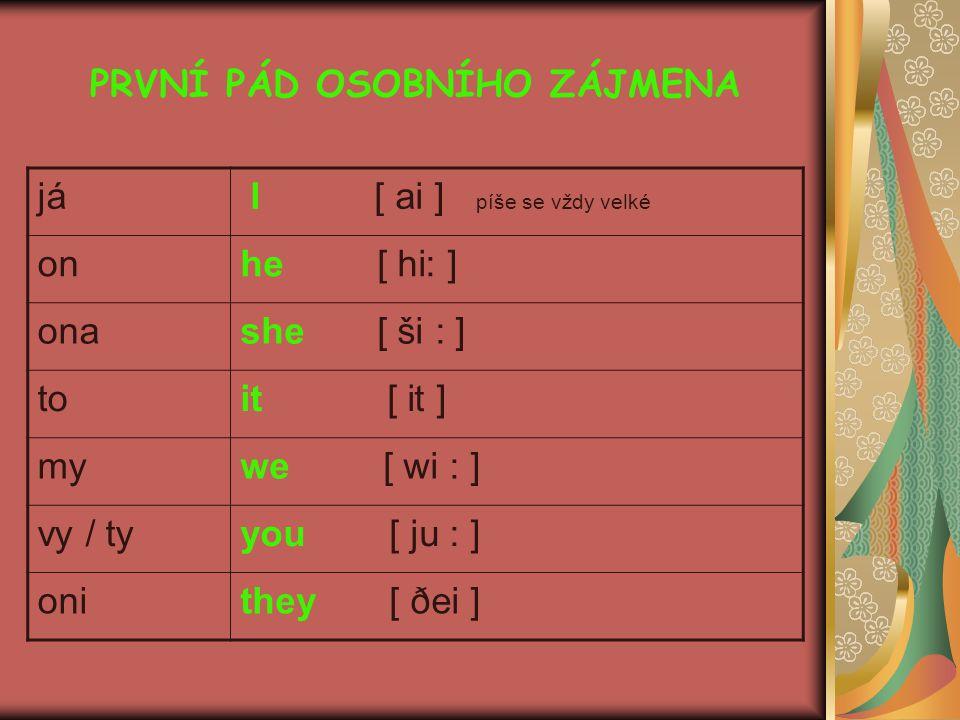 PRVNÍ PÁD OSOBNÍHO ZÁJMENA já I [ ai ] píše se vždy velké onhe [ hi: ] onashe [ ši : ] toit [ it ] mywe [ wi : ] vy / tyyou [ ju : ] onithey [ ðei ]