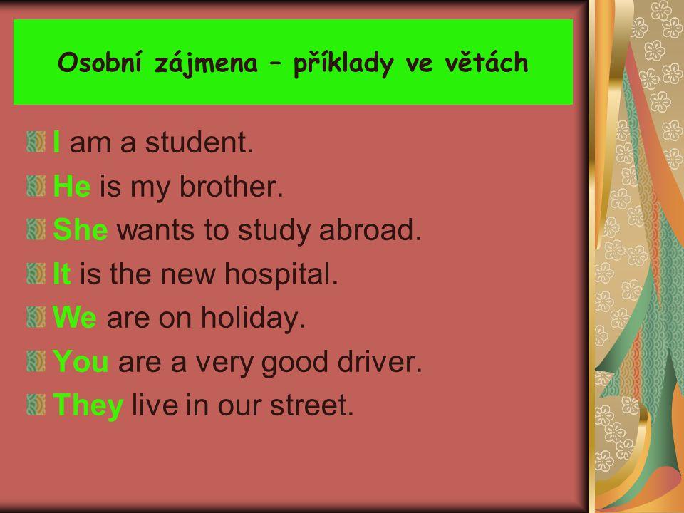 Osobní zájmena – příklady ve větách I am a student. He is my brother. She wants to study abroad. It is the new hospital. We are on holiday. You are a