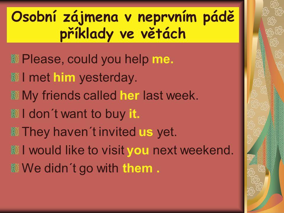 Osobní zájmena v neprvním pádě příklady ve větách Please, could you help me. I met him yesterday. My friends called her last week. I don´t want to buy