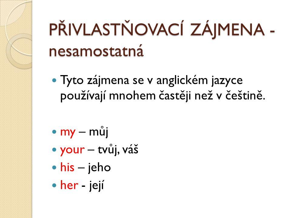 PŘIVLASTŇOVACÍ ZÁJMENA - nesamostatná Tyto zájmena se v anglickém jazyce používají mnohem častěji než v češtině. my – můj your – tvůj, váš his – jeho