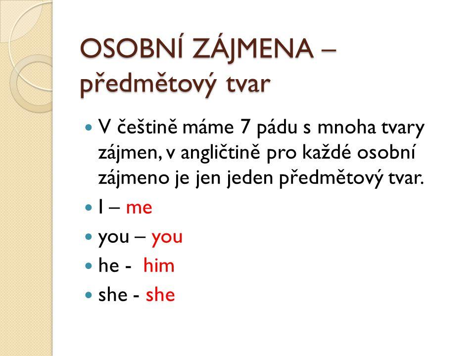 OSOBNÍ ZÁJMENA – předmětový tvar V češtině máme 7 pádu s mnoha tvary zájmen, v angličtině pro každé osobní zájmeno je jen jeden předmětový tvar. I – m