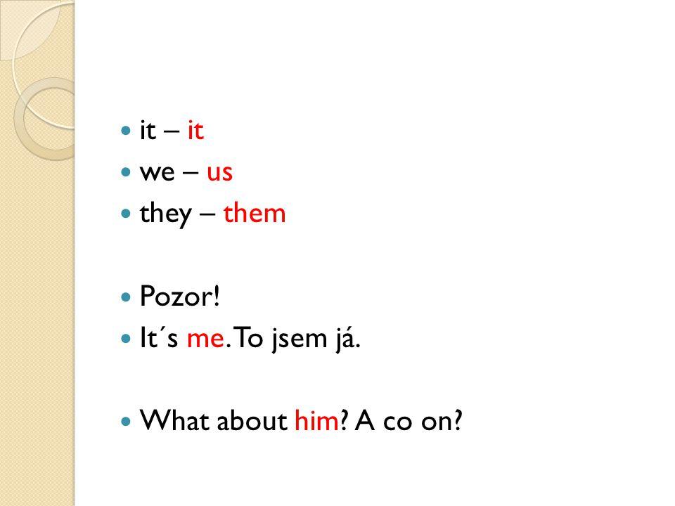 it – it we – us they – them Pozor! It´s me. To jsem já. What about him? A co on?