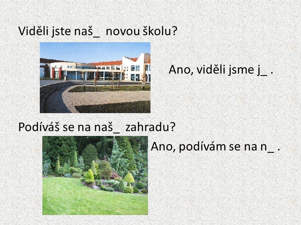 Viděli jste naš_ novou školu? Ano, viděli jsme j_. Podíváš se na naš_ zahradu? Ano, podívám se na n_.