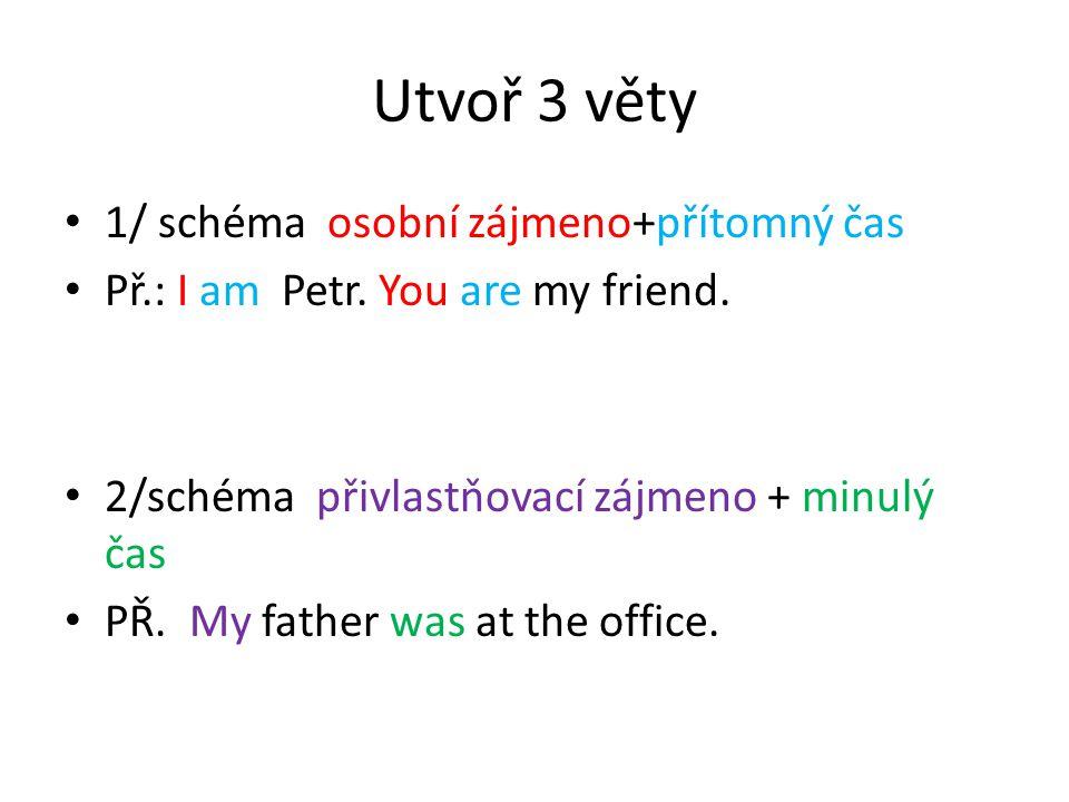 Utvoř 3 věty 1/ schéma osobní zájmeno+přítomný čas Př.: I am Petr.