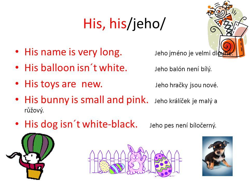His, his/jeho/ His name is very long. Jeho jméno je velmi dlouhé. His balloon isn´t white. Jeho balón není bílý. His toys are new. Jeho hračky jsou no