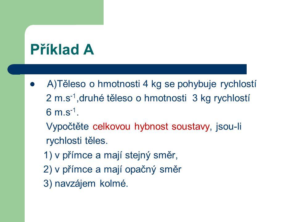 Příklad A A)Těleso o hmotnosti 4 kg se pohybuje rychlostí 2 m.s -1,druhé těleso o hmotnosti 3 kg rychlostí 6 m.s -1.