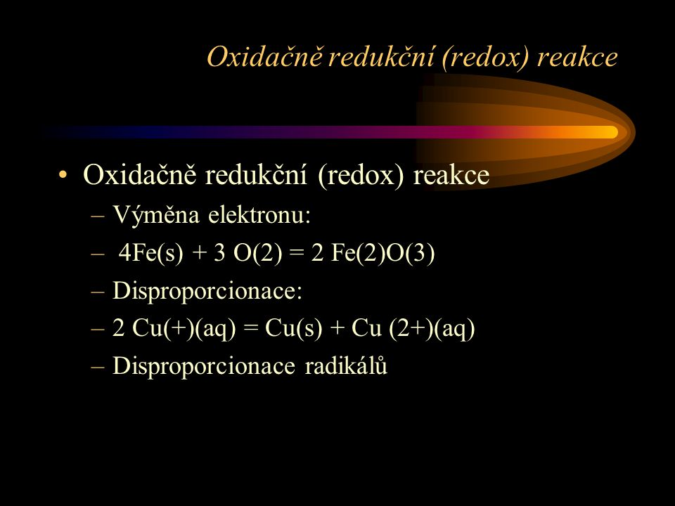 Oxidačně redukční (redox) reakce –Výměna elektronu: – 4Fe(s) + 3 O(2) = 2 Fe(2)O(3) –Disproporcionace: –2 Cu(+)(aq) = Cu(s) + Cu (2+)(aq) –Disproporcionace radikálů