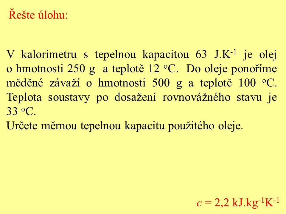 V kalorimetru s tepelnou kapacitou 63 J.K -1 je olej o hmotnosti 250 g a teplotě 12 o C. Do oleje ponoříme měděné závaží o hmotnosti 500 g a teplotě 1