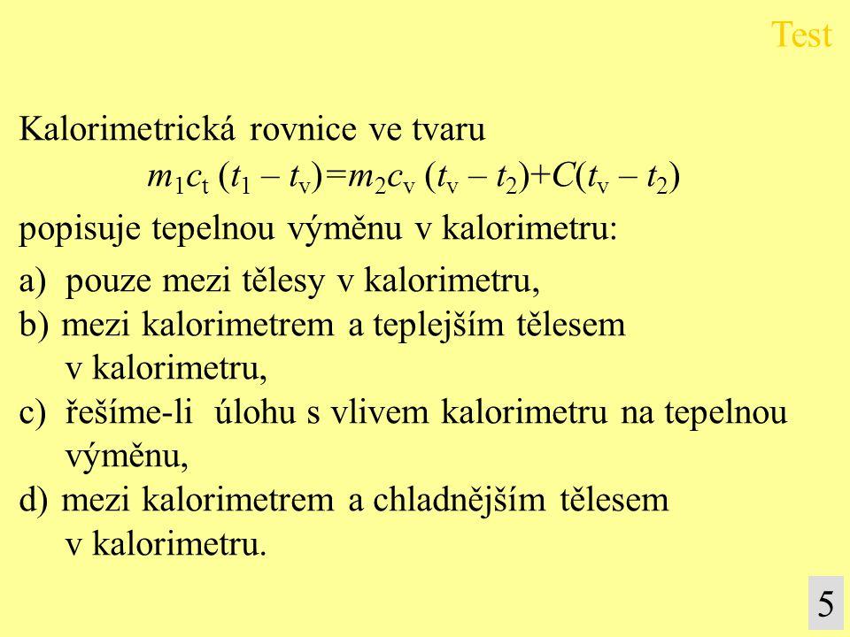 Kalorimetrická rovnice ve tvaru m 1 c t (t 1 – t v )=m 2 c v (t v – t 2 )+C(t v – t 2 ) popisuje tepelnou výměnu v kalorimetru: a) pouze mezi tělesy v
