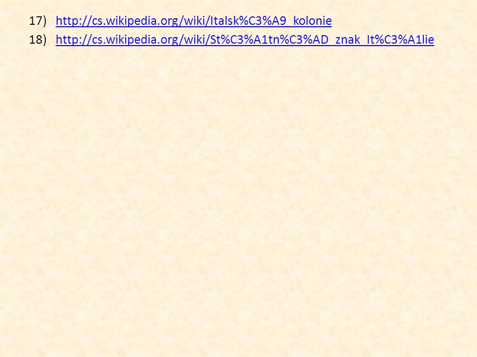 17)http://cs.wikipedia.org/wiki/Italsk%C3%A9_koloniehttp://cs.wikipedia.org/wiki/Italsk%C3%A9_kolonie 18)http://cs.wikipedia.org/wiki/St%C3%A1tn%C3%AD