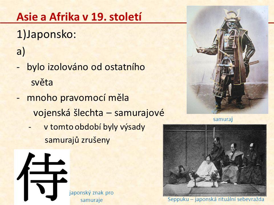 Asie a Afrika v 19. století 1)Japonsko: a) -bylo izolováno od ostatního světa -mnoho pravomocí měla vojenská šlechta – samurajové -v tomto období byly