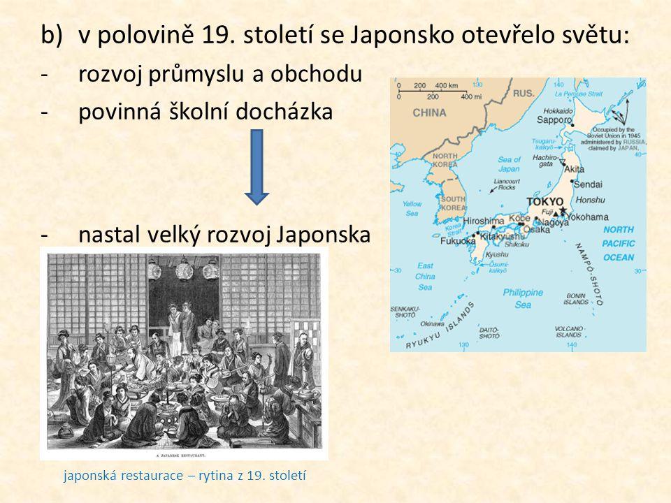 b)v polovině 19. století se Japonsko otevřelo světu: -rozvoj průmyslu a obchodu -povinná školní docházka -nastal velký rozvoj Japonska mapa Japonska j