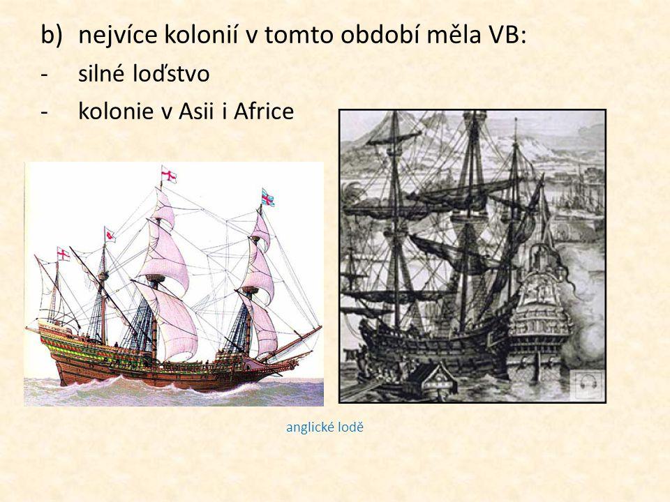 b)nejvíce kolonií v tomto období měla VB: -silné loďstvo -kolonie v Asii i Africe anglické lodě