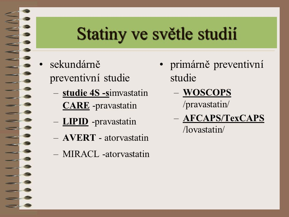 Statiny ve světle studií sekundárně preventivní studie –studie 4S -simvastatin CARE -pravastatin –LIPID -pravastatin –AVERT - atorvastatin –MIRACL -at