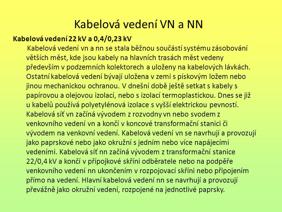 Kabelová vedení VN a NN Kabelová vedení 22 kV a 0,4/0,23 kV Kabelová vedení vn a nn se stala běžnou součástí systému zásobování větších měst, kde jsou kabely na hlavních trasách měst vedeny především v podzemních kolektorech a uloženy na kabelových lávkách.