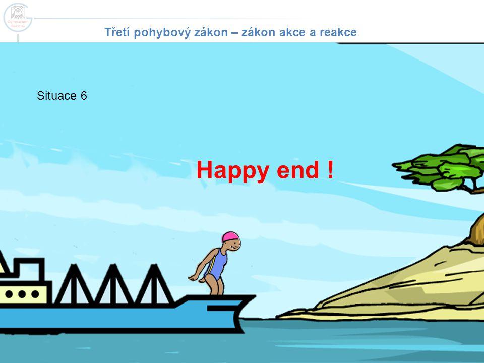 Happy end ! Situace 6 Třetí pohybový zákon – zákon akce a reakce