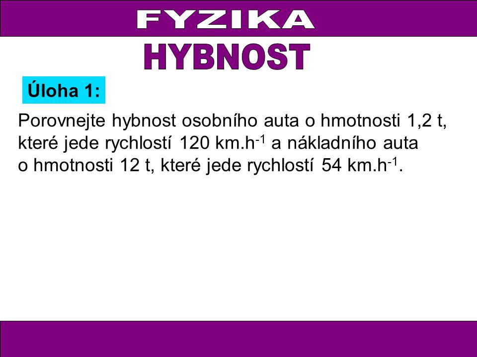 Úloha 1: Porovnejte hybnost osobního auta o hmotnosti 1,2 t, které jede rychlostí 120 km.h -1 a nákladního auta o hmotnosti 12 t, které jede rychlostí