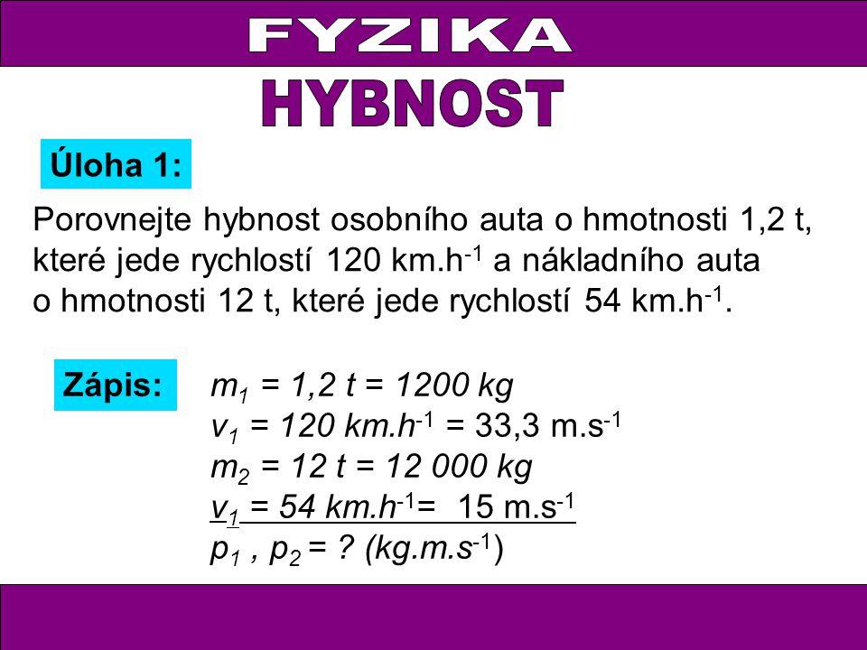 FYZIKA Úloha 1: Zápis: m 1 = 1,2 t = 1200 kg v 1 = 120 km.h -1 = 33,3 m.s -1 m 2 = 12 t = 12 000 kg v 1 = 54 km.h -1 = 15 m.s -1 p 1, p 2 = ? (kg.m.s