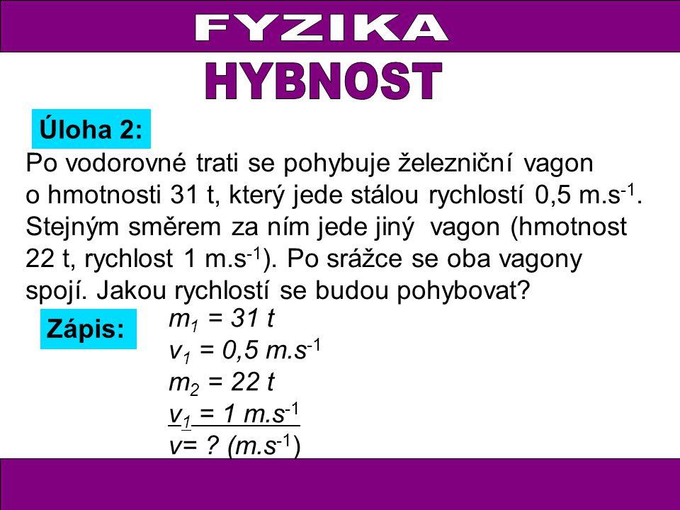 Úloha 2: Zápis: m 1 = 31 t v 1 = 0,5 m.s -1 m 2 = 22 t v 1 = 1 m.s -1 v= ? (m.s -1 ) Po vodorovné trati se pohybuje železniční vagon o hmotnosti 31 t,