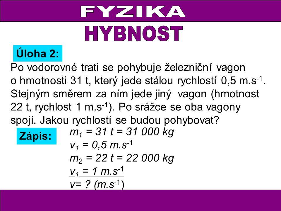 Úloha 2: Zápis: m 1 = 31 t = 31 000 kg v 1 = 0,5 m.s -1 m 2 = 22 t = 22 000 kg v 1 = 1 m.s -1 v= ? (m.s -1 ) Po vodorovné trati se pohybuje železniční