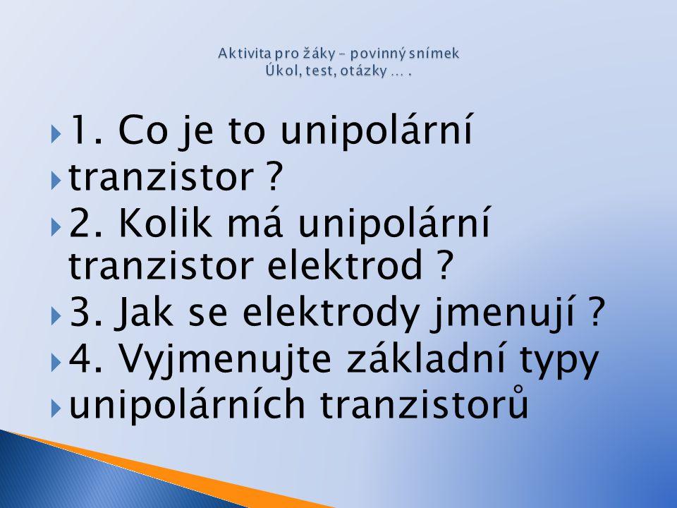  1. Co je to unipolární  tranzistor ?  2. Kolik má unipolární tranzistor elektrod ?  3. Jak se elektrody jmenují ?  4. Vyjmenujte základní typy 