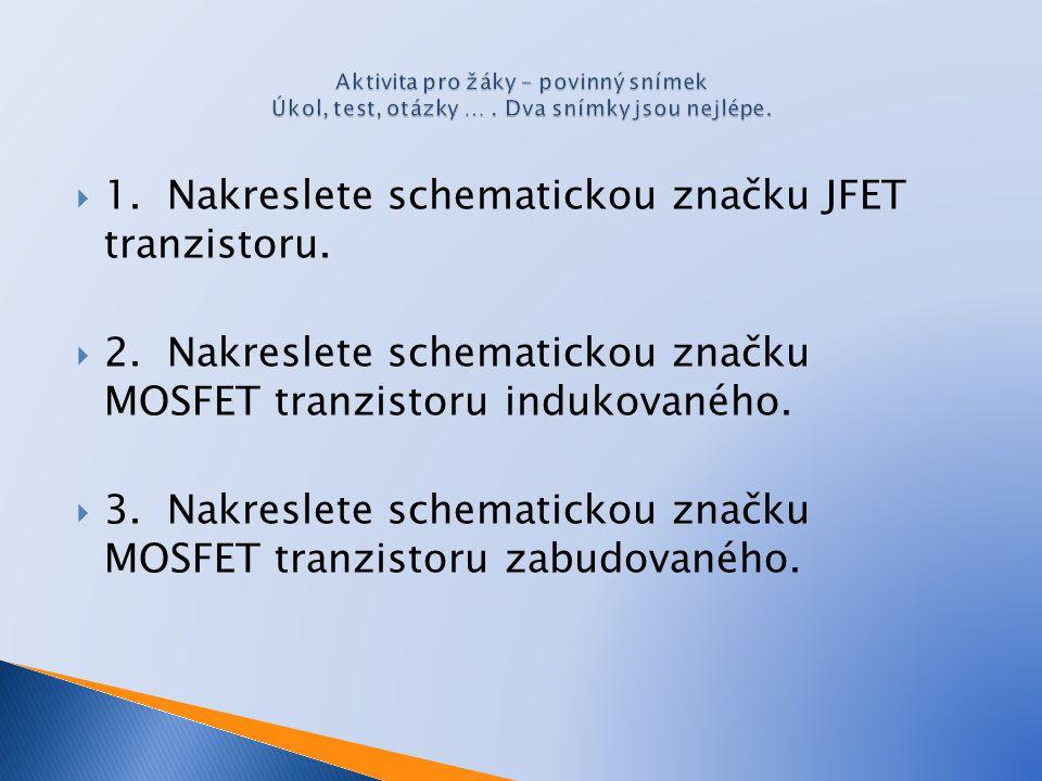 1. Nakreslete schematickou značku JFET tranzistoru.  2. Nakreslete schematickou značku MOSFET tranzistoru indukovaného.  3. Nakreslete schematicko