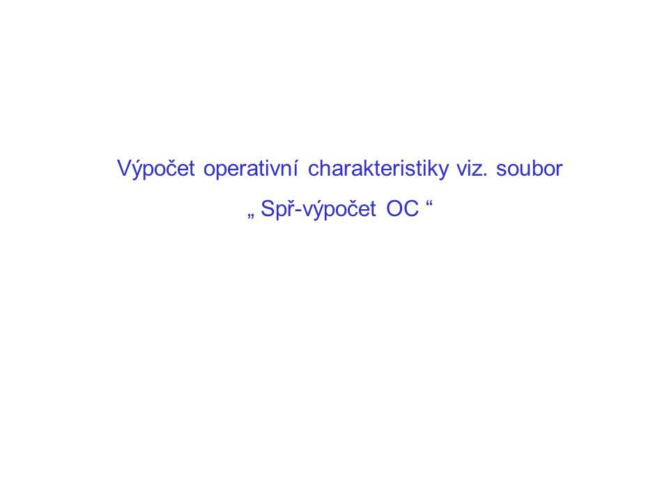"""Výpočet operativní charakteristiky viz. soubor """" Spř-výpočet OC"""