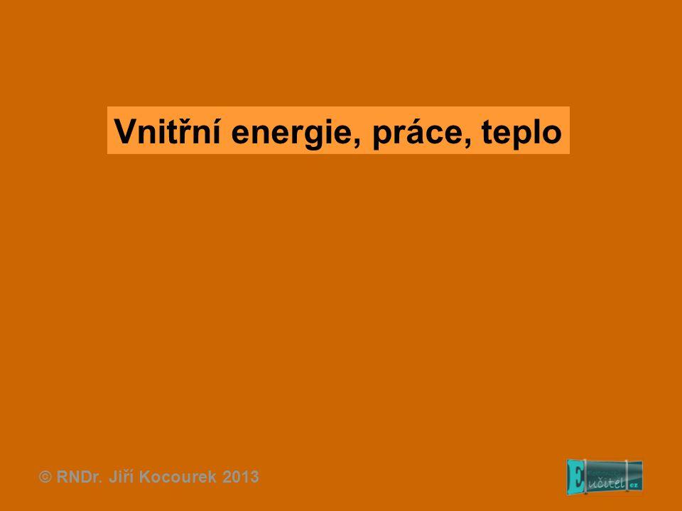 Vnitřní energie, práce, teplo © RNDr. Jiří Kocourek 2013