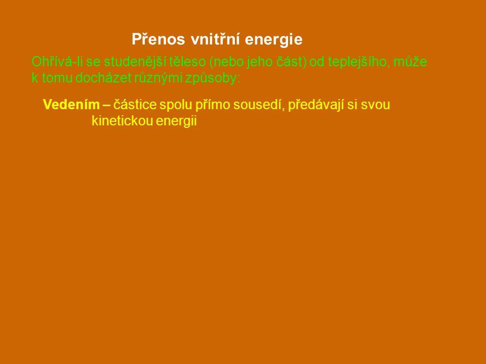 Vedením – částice spolu přímo sousedí, předávají si svou kinetickou energii Přenos vnitřní energie Ohřívá-li se studenější těleso (nebo jeho část) od