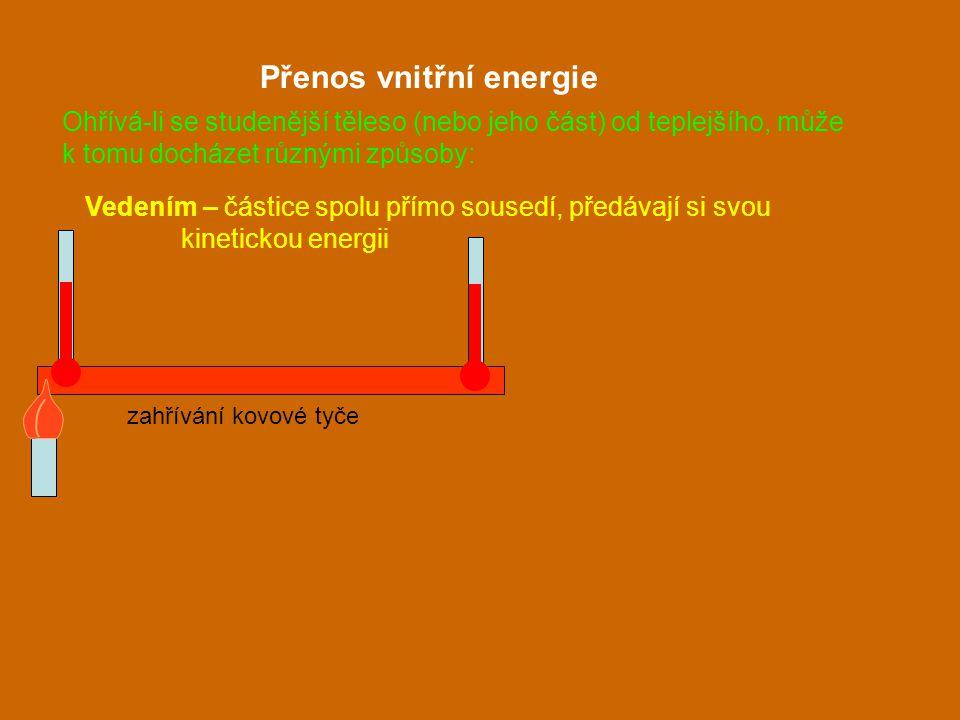 Vedením – částice spolu přímo sousedí, předávají si svou kinetickou energii Přenos vnitřní energie zahřívání kovové tyče Ohřívá-li se studenější těles