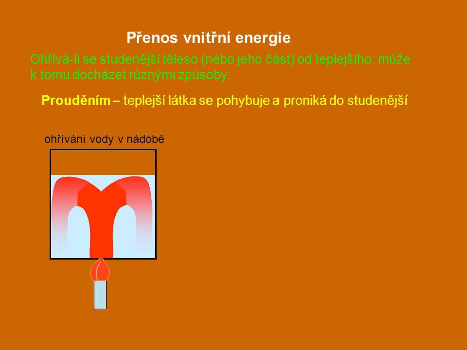 Prouděním – teplejší látka se pohybuje a proniká do studenější Přenos vnitřní energie ohřívání vody v nádobě Ohřívá-li se studenější těleso (nebo jeho
