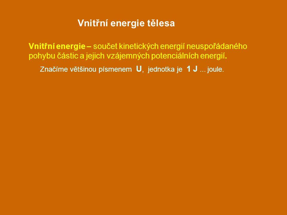 Vnitřní energie tělesa Vnitřní energie – součet kinetických energií neuspořádaného pohybu částic a jejich vzájemných potenciálních energií. Značíme vě
