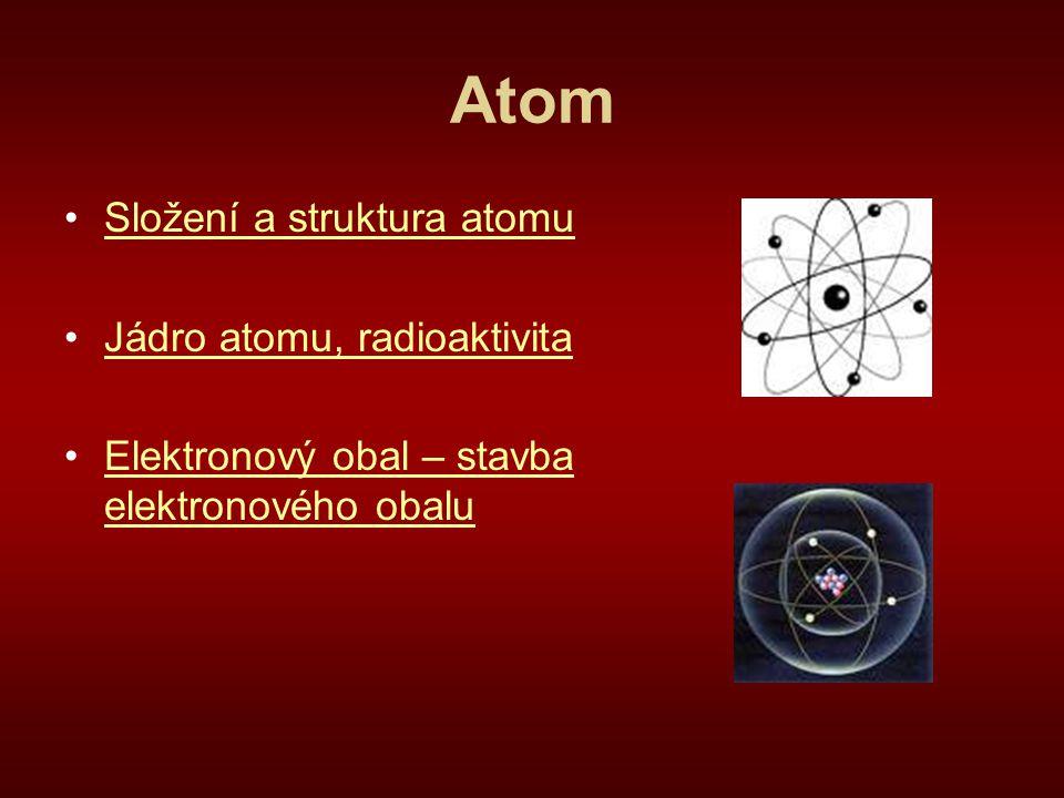 Atom Složení a struktura atomu Jádro atomu, radioaktivita Elektronový obal – stavba elektronového obaluElektronový obal – stavba elektronového obalu