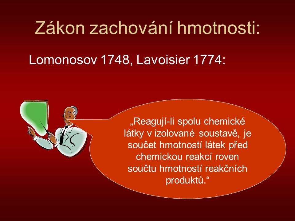 """Zákon zachování hmotnosti: Lomonosov 1748, Lavoisier 1774: """"Reagují-li spolu chemické látky v izolované soustavě, je součet hmotností látek před chemi"""