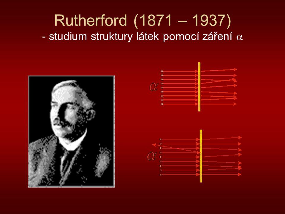 Rutherford (1871 – 1937) - studium struktury látek pomocí záření 
