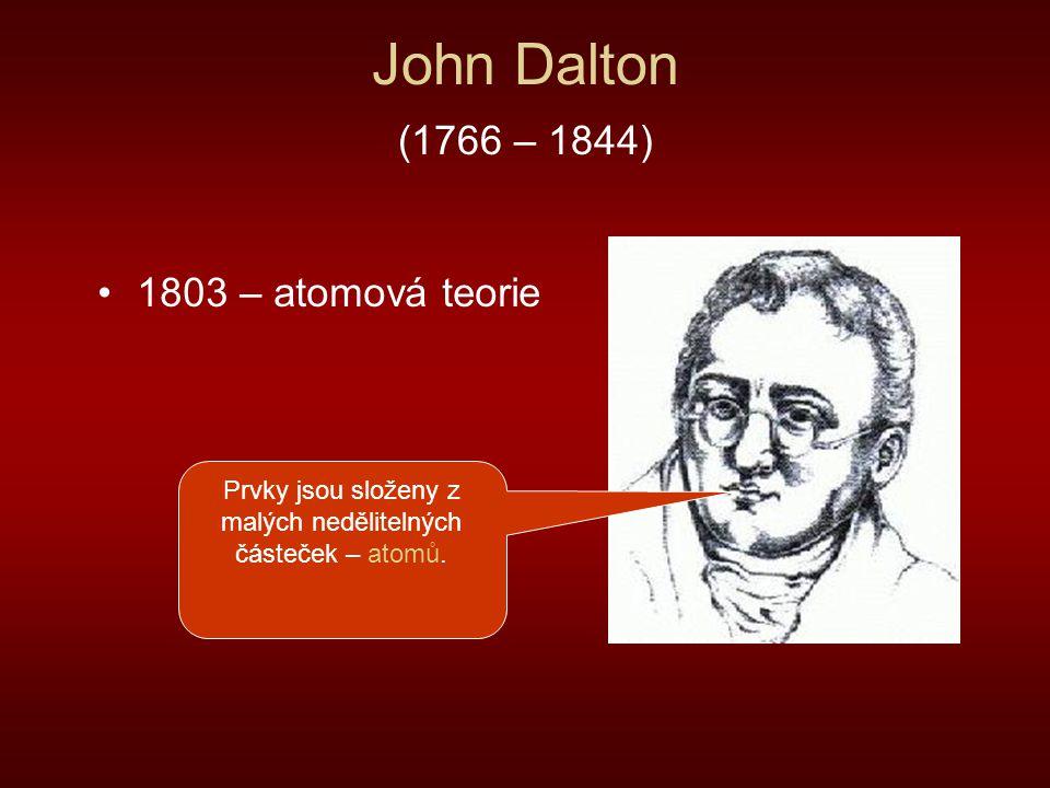 John Dalton (1766 – 1844) 1803 – atomová teorie Prvky jsou složeny z malých nedělitelných částeček – atomů.