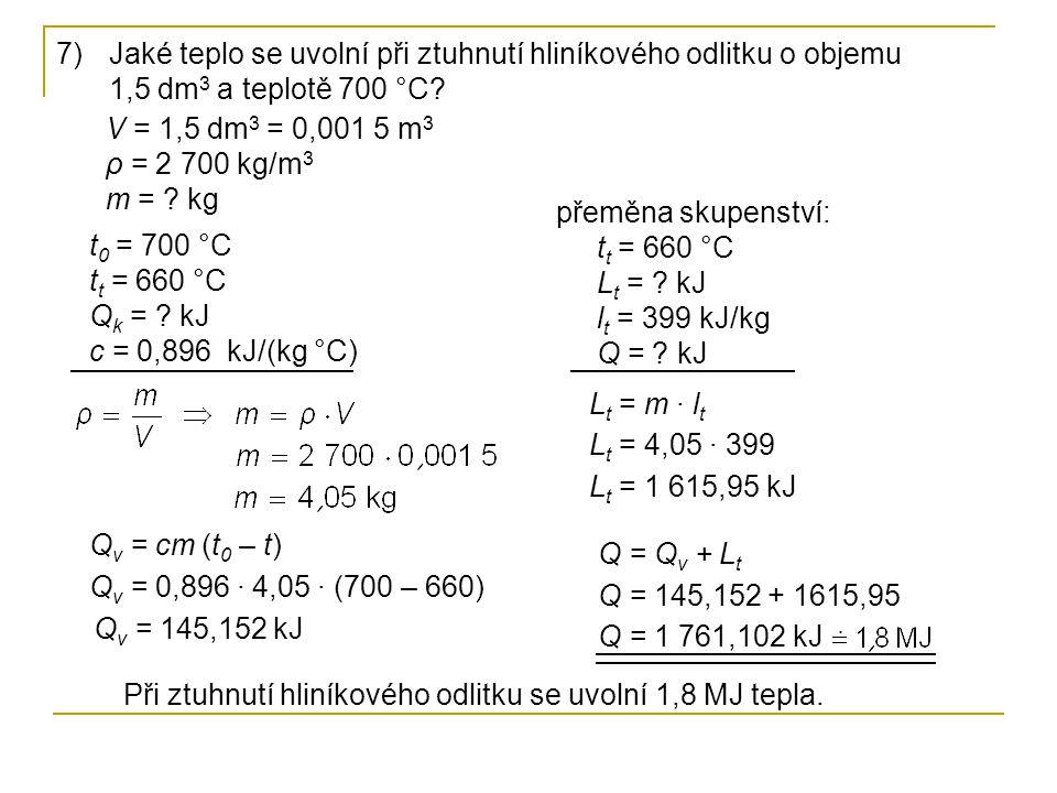 7)Jaké teplo se uvolní při ztuhnutí hliníkového odlitku o objemu 1,5 dm 3 a teplotě 700 °C? t 0 = 700 °C t t = 660 °C Q k = ? kJ c = 0,896 kJ/(kg °C)