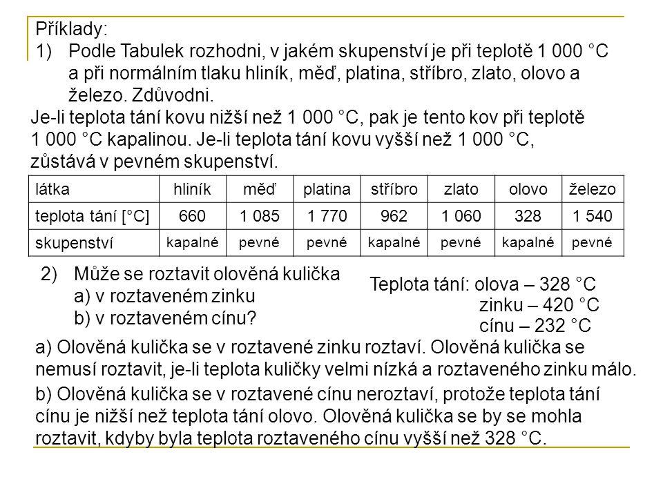 Příklady: 1)Podle Tabulek rozhodni, v jakém skupenství je při teplotě 1 000 °C a při normálním tlaku hliník, měď, platina, stříbro, zlato, olovo a železo.