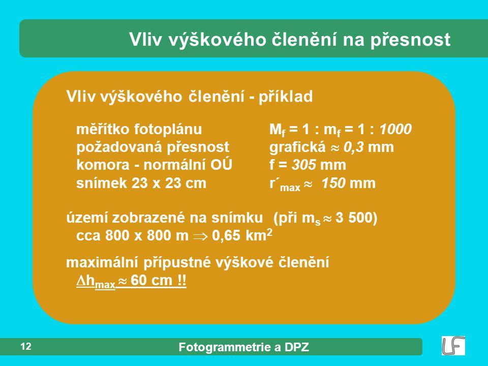 Fotogrammetrie a DPZ 12 Vliv výškového členění - příklad měřítko fotoplánu M f = 1 : m f = 1 : 1000 požadovaná přesnostgrafická  0,3 mm komora - normální OÚf = 305 mm snímek 23 x 23 cmr´ max  150 mm Vliv výškového členění na přesnost území zobrazené na snímku (při m s  3 500) cca 800 x 800 m  0,65 km 2 maximální přípustné výškové členění  h max  60 cm !!