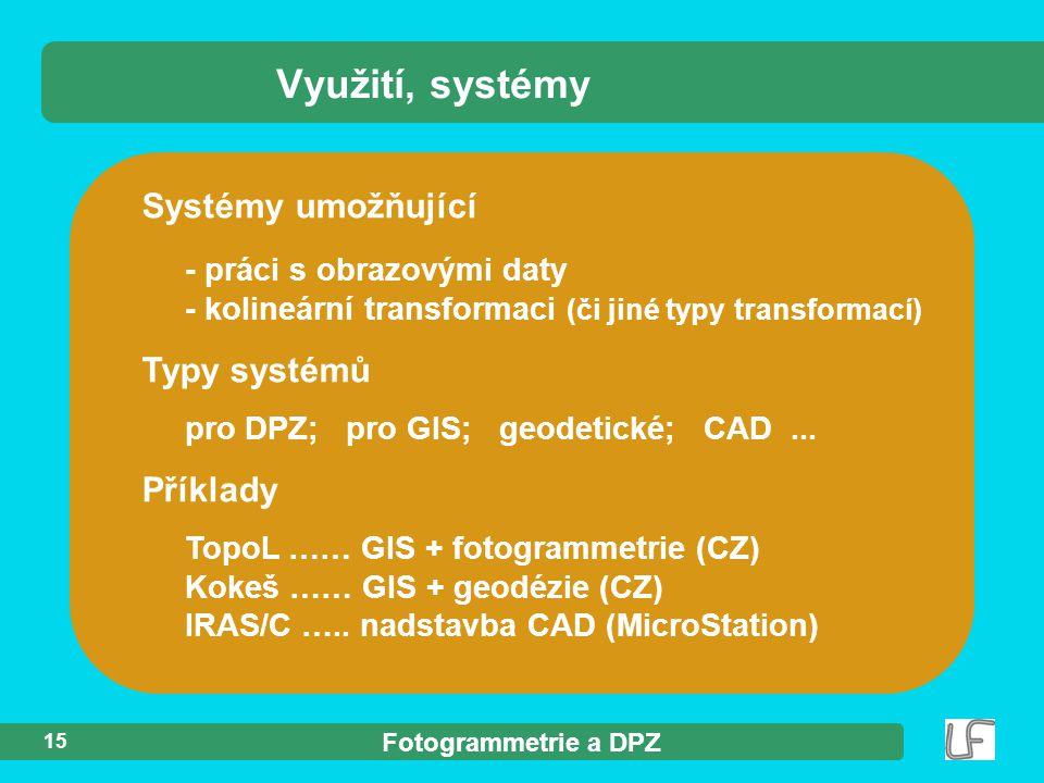 Fotogrammetrie a DPZ 15 Systémy umožňující - práci s obrazovými daty - kolineární transformaci (či jiné typy transformací) Typy systémů pro DPZ; pro GIS; geodetické; CAD...