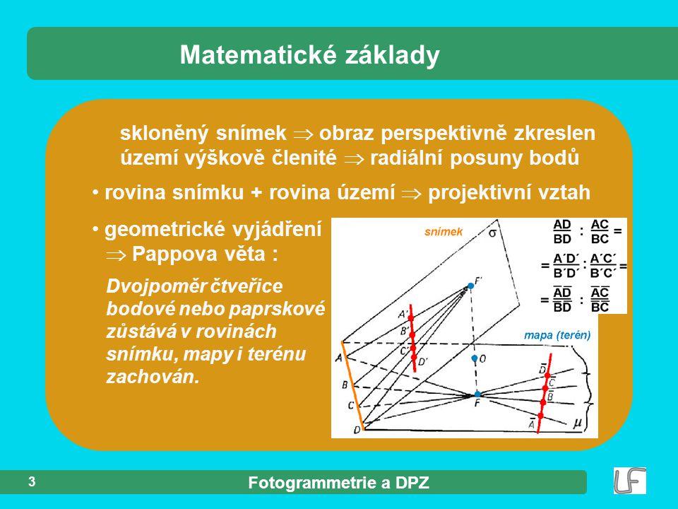 Fotogrammetrie a DPZ skloněný snímek  obraz perspektivně zkreslen území výškově členité  radiální posuny bodů rovina snímku + rovina území  projektivní vztah Matematické základy 3 geometrické vyjádření  Pappova věta : Dvojpoměr čtveřice bodové nebo paprskové zůstává v rovinách snímku, mapy i terénu zachován.