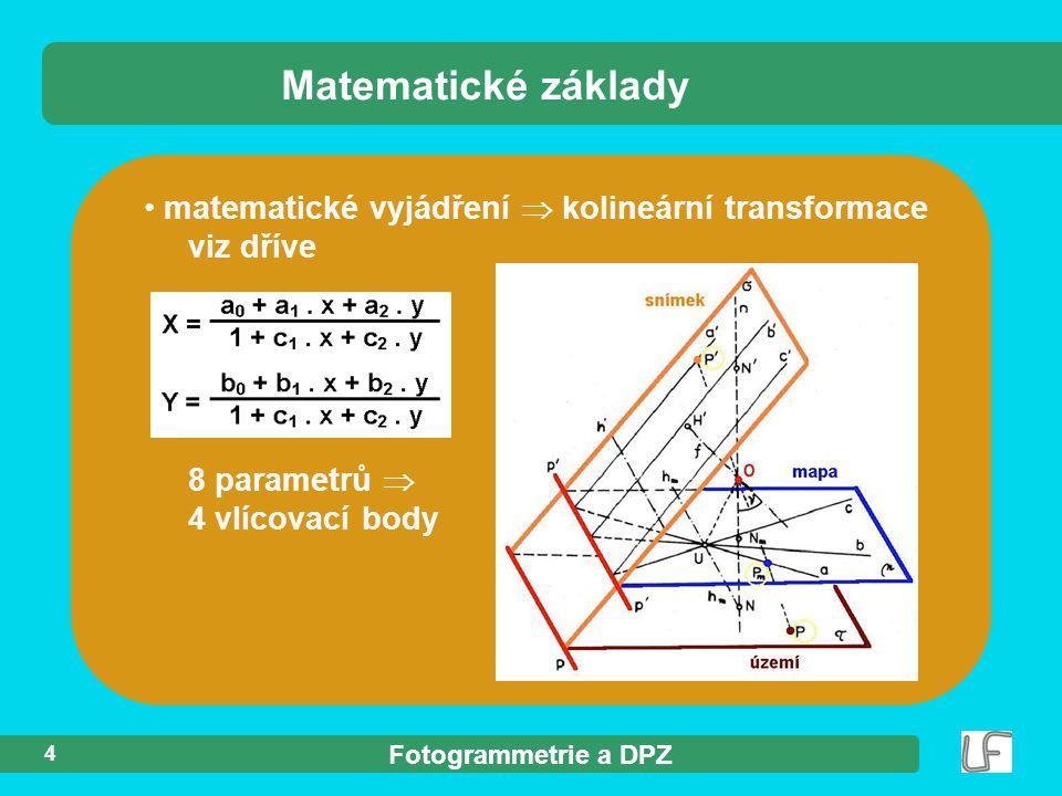 Fotogrammetrie a DPZ matematické vyjádření  kolineární transformace viz dříve 8 parametrů  4 vlícovací body Matematické základy 4