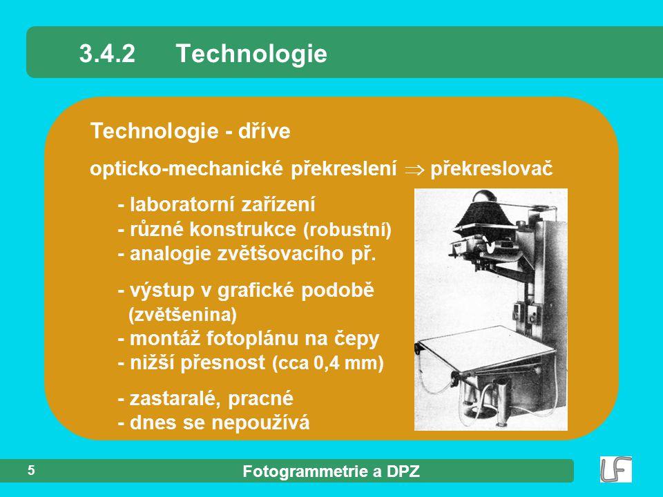 Fotogrammetrie a DPZ 5 Technologie - dříve opticko-mechanické překreslení  překreslovač - laboratorní zařízení - různé konstrukce (robustní) - analogie zvětšovacího př.