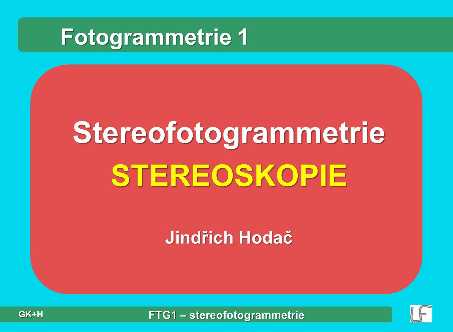 StereofotogrammetrieSTEREOSKOPIE Jindřich Hodač Fotogrammetrie 1 FTG1 – stereofotogrammetrie GK+H