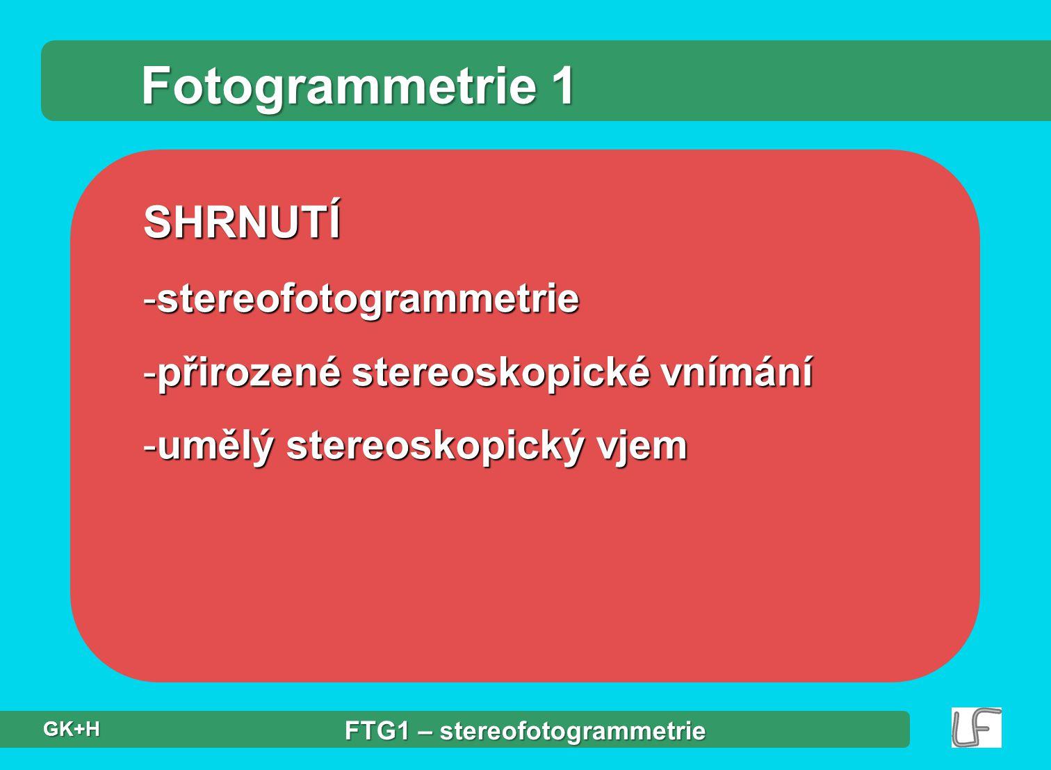 SHRNUTÍ -stereofotogrammetrie -přirozené stereoskopické vnímání -umělý stereoskopický vjem Fotogrammetrie 1 FTG1 – stereofotogrammetrie GK+H